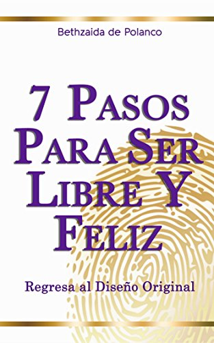 7 Pasos Para Ser Libre y Feliz: Regresa al Diseño Original por Bethzaida de Polanco