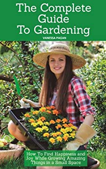 The Complete Guide To Gardening: How To Find Happiness and Joy While Growing Amazing Things in a Small Space (English Edition) par [Pagan, Vanessa]