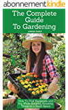The Complete Guide To Gardening: How To Find Happiness and Joy While Growing Amazing Things in a Small Space (English Edition)