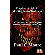 Kingdom of Light Vs the Kingdom of Darkness: A True Story of Demonic and Satanic Possession From 1984