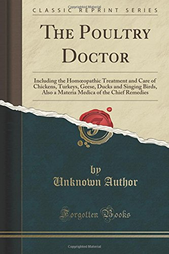The Poultry Doctor: Including the Homœopathic Treatment and Care of Chickens, Turkeys, Geese, Ducks and Singing Birds, Also a Materia Medica of the Chief Remedies (Classic Reprint)