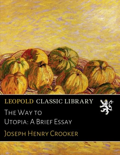 The Way to Utopia: A Brief Essay por Joseph Henry Crooker