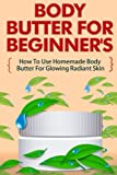 Body Butter for Beginners - How to Use Homemade Body Butter for Glowing Radiant Skin (Homemade Body Butter Guide, Easy Uses Of Body Butter)