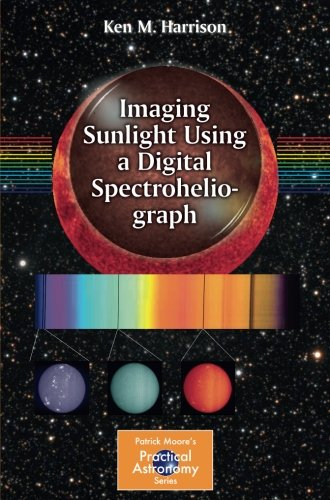 imaging-sunlight-using-a-digital-spectroheliograph-the-patrick-moore-practical-astronomy-series