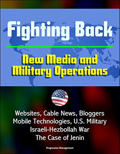 Fighting Back: New Media and Military Operations - Websites, Cable News, Bloggers, Mobile Technologies, U.S. Military, Israeli-Hezbollah War, The Case of Jenin (English Edition)