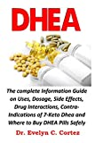 DHEA: The complete Information Guide on Uses, Dosage, Side Effects, Drug Interactions, Contra-Indications of 7-Keto Dhea and Where to Buy DHEA Pills Safely Online. (English Edition)