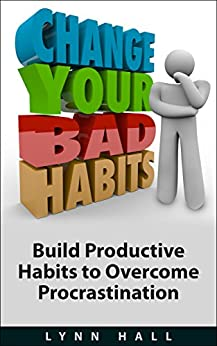 Change Your Bad Habits: Build Productive Habits to Overcome Procrastination by [Hall, Lynn]