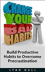 Change Your Bad Habits: Build Productive Habits to Overcome Procrastination (English Edition)