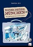 Todsicheres München: Die spektakulärsten Kriminalfälle - Martin Arz