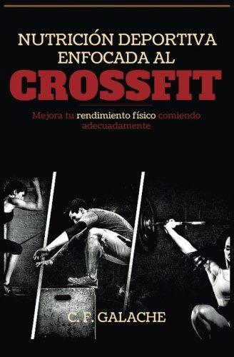 Nutricion Deportiva enfocada al CrossFit: Mejora tu rendimiento físico comiendo adecuadamente por C Fernández-Galache