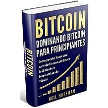 Bitcoin: Dominando Bitcoin para principiantes: Como puedes hacer una cantidad insana de dinero invirtiendo e intercambiando Bitcoin: (Libros en Español/ Libros Bitcoin/ Spanish Bitcoin Books)