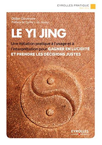 Le Yi Jing: Une initiation pratique à l'usage et à l'interprétation pour gagner en lucidité et prendre les décisions justes (Eyrolles Pratique) par Didier Goutman