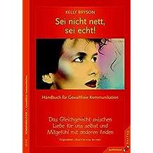 Sei nicht nett, sei echt!: Gleichgewicht zwischen Liebe für uns selbst & Mitgefühl. Handbuch für Gewaltfreie Kommunikation