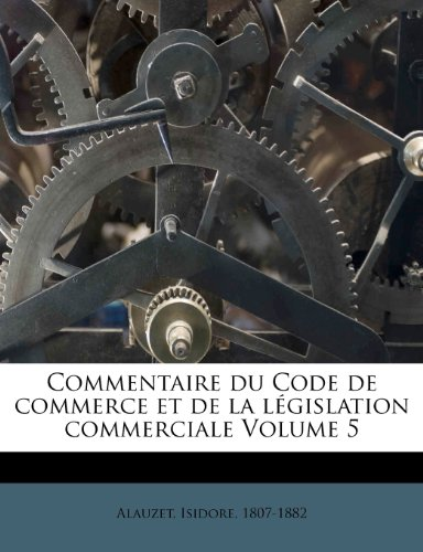 Commentaire Du Code de Commerce Et de La Legislation Commerciale Volume 5