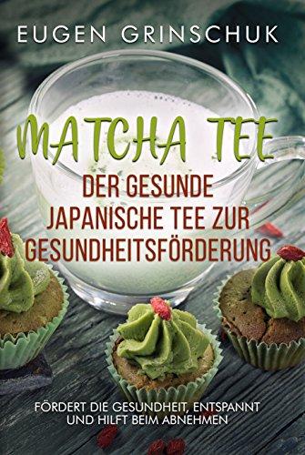 Matcha: Grüner Tee und Pulver für mehr Gesundheit, abnehmen und Vitalität: Fördert die Gesundheit, entspannt und hilft beim Abnehmen