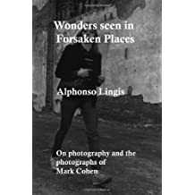 Wonders Seen in Forsaken Places: An Essay on the Photographs and the Process of Photography of Mark Cohen