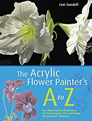 Acrylic Flower Painter's A-Z: An Illustrated Directory of Techniques for Painting 40 Popular Flowers
