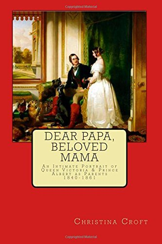 Dear Papa, Beloved Mama: Queen Victoria & Prince Albert As Parents: Written by Christina Croft, 2014 Edition, Publisher: CreateSpace Independent Publishing [Paperback]