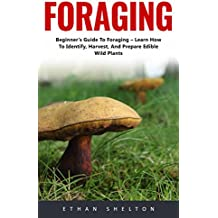 Foraging: Beginner's Guide To Foraging – Learn How To Identify, Harvest, And Prepare Edible Wild Plants! (English Edition)