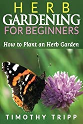 Herb Gardening For Beginners: How to Plant an Herb Garden by Timothy Tripp (2014-02-09)