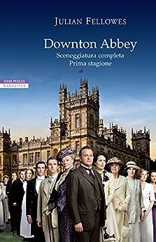 Downton Abbey: Sceneggiatura completa. Prima stagione (I narratori delle tavole) di [Fellowes, Julian]