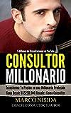 Consultor Millonario: Transforma Tu Pasión en una Millonaria Profesión - Gana Desde US$250.000 Anuales Como Consultor