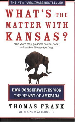 What's the Matter with Kansas? : How Conservatives Won the Heart of America