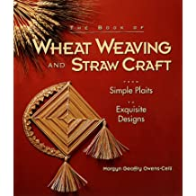 The Book of Wheat Weaving and Straw Craft: From Simple Plaits to Exquisite Designs