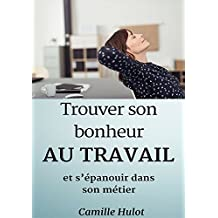 Trouver son bonheur au travail et s'épanouir dans son métier (French Edition)