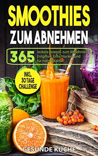 Smoothies zum Abnehmen: 365 leckere Rezepte zum Abnehmen, Entgiften, Entschlacken und für mehr Vitalität