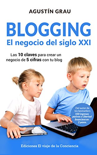 BLOGGING: EL NEGOCIO DEL SIGLO XXI: Las 10 claves para crear un negocio de 5 cifras con tu blog de [Grau, Agustín]