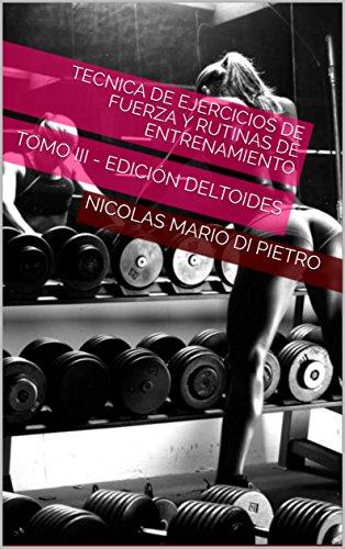 Tecnica de Ejercicios de Fuerza y Rutinas de Entrenamiento (ILUSTRADO): TOMO III - EDICIÓN DELTOIDES por NICOLAS MARIO DI PIETRO