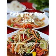 The Ultimate Eating Thai Food Guide (2017 Edition): Your guide to discovering, ordering, and eating authentic Thai food that you'll never forget! (English Edition)