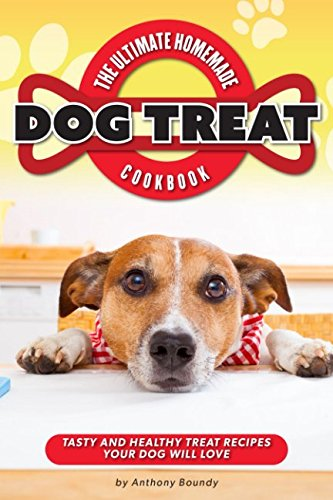 The Ultimate Homemade Dog Treat Cookbook: Tasty and Healthy Treat Recipes Your Dog Will Love (Milk Chicken Bone Bones)
