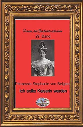 Frauen, die Geschichte schrieben: Ich sollte Kaiserin werden: Lebenserinnerungen der letzten Kronprinzessin von Österreich-Ungarn