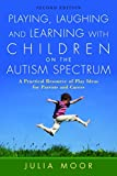 Playing, Laughing and Learning with Children on the Autism Spectrum: A Practical Resource of Play Ideas for Parents and Carers Second Edition