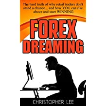 Forex Dreaming: The hard truth of why retail traders don't stand a chance... and how YOU can rise above and start WINNING (English Edition)
