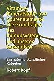 Vitamine, Mineralstoffe und Spurenelemente Die Grundlagen des Immunsystems und unserer Gesundheit: Ein naturheilkundlicher Ratgeber