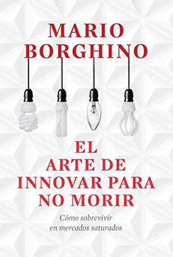 El arte de innovar para no morir (El arte de): Cómo sobrevivir en mercados saturados por Mario Borghino