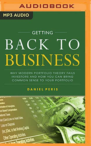 Getting Back to Business: Why Modern Portfolio Theory Fails Investors and How You Can Bring Common Sense to Your Portfolio