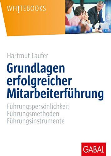 Grundlagen erfolgreicher Mitarbeiterführung: Führungspersönlichkeit, Führungsmethoden, Führungsinstrumente (Whitebooks)