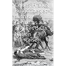 Celtes, Francs, Burgondes et autres Germains aux origines de la Nation Française: Une histoire identitaire