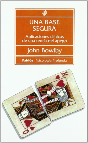 Una base segura: Aplicaciones clínicas de una teoría del apego (Psicología profunda) por BOWLBY  JOHN