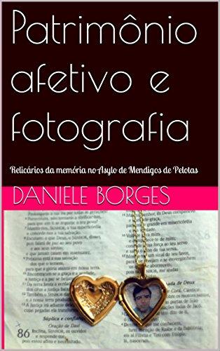 Patrimônio afetivo e fotografia: Relicários da memória no Asylo de Mendigos de Pelotas (Portuguese Edition) por Daniele  Borges Bezerra