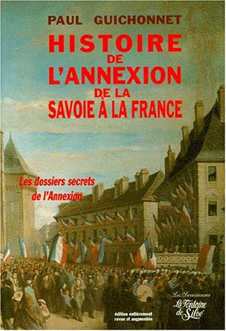 HISTOIRE DE L'ANNEXION DE LA SAVOIE A LA FRANCE. Les véritables dossiers secrets de l'annexion, Edition revue et augmentée