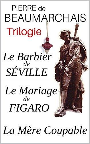 Trilogie : Le Barbier De Séville - Le Mariage De Figaro - La Mère Coupable Annotés - Enrichis D'une Analyse De L'oeuvre Et D'une Biographie Détaillée De L'auteur