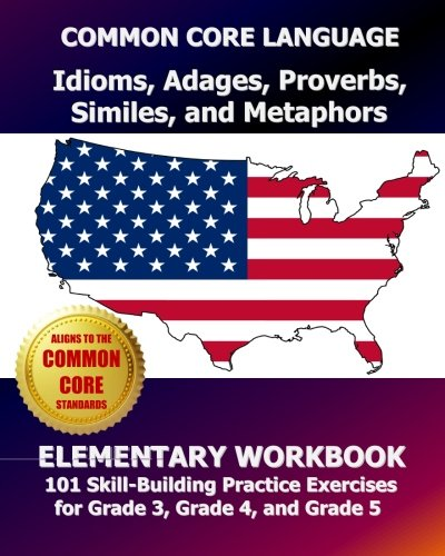 COMMON CORE LANGUAGE Idioms, Adages, Proverbs, Similes, and Metaphors Elementary Workbook: 101 Skill-Building Practice Exercises for Grade 3, Grade 4, and Grade 5