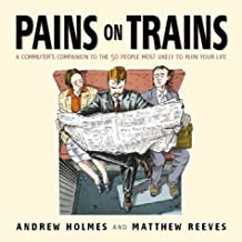 Pains on Trains: The Commuter's Guide to the 50 Most Irritating Travelling Companions