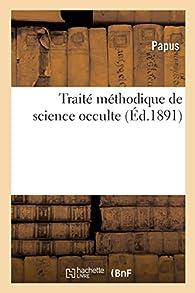 Traité méthodique de science occulte par  Papus