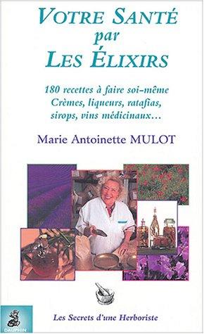Votre santé par les élixirs : 180 recettes à faire soi-même, Crèmes - liqueurs - ratafas - sirops - vins médicinaux Antoinette Creme